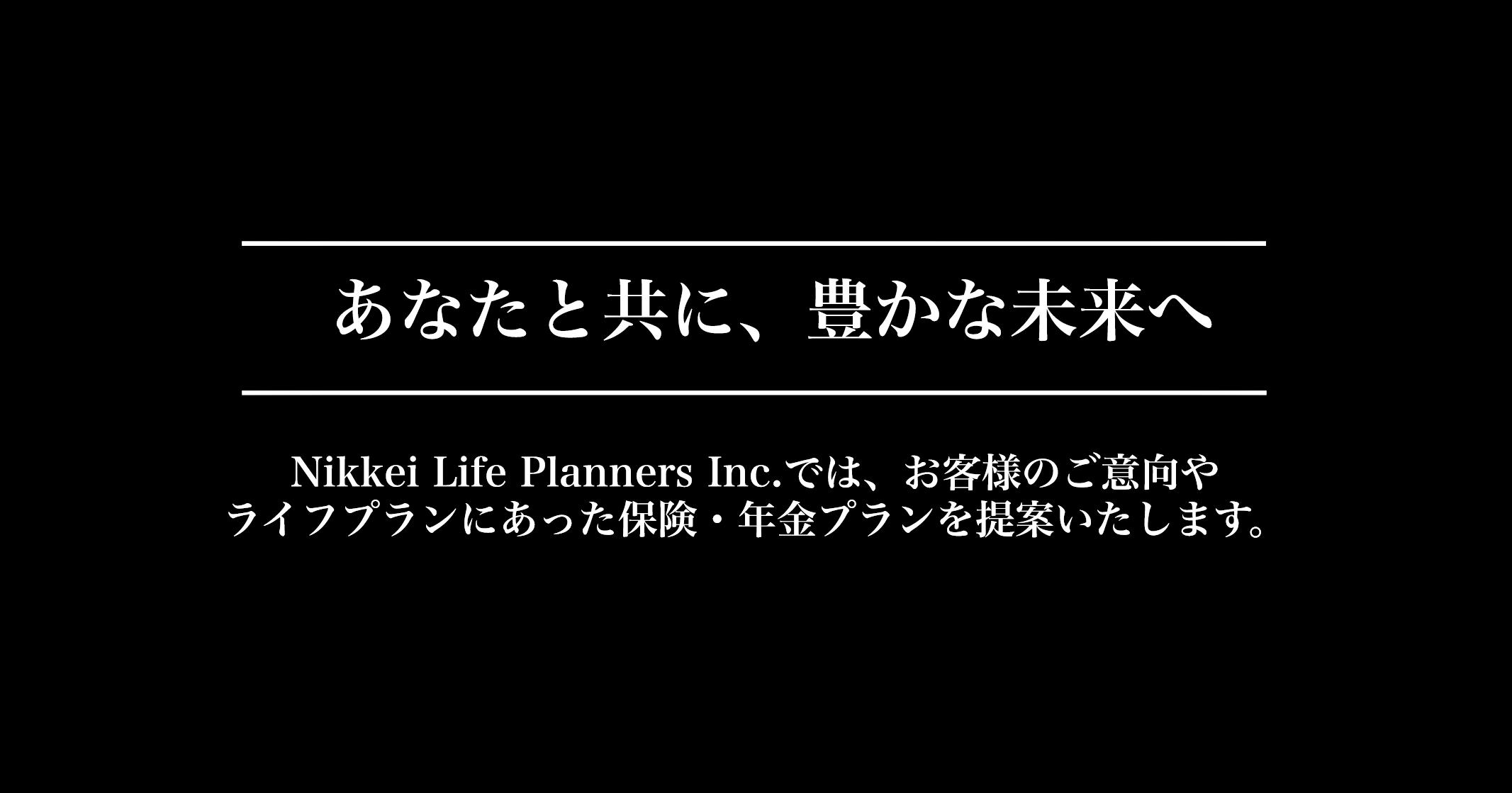 あなたと共に、豊かな未来へ Nikkei Life Planners Inc.